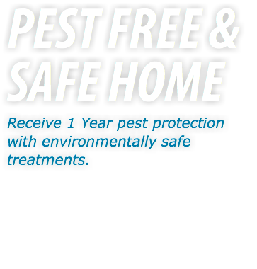 PEST FREE & SAFE HOME Receive 1 Year pest protection with environmentally safe treatments.